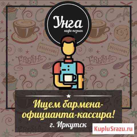 Бармен- Кассир-официант в кафе Унга Иркутск